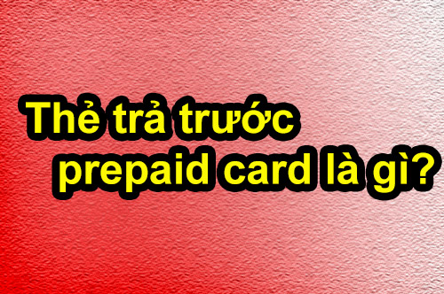 Thẻ trả trước – prepaid card là gì và có mấy loại?