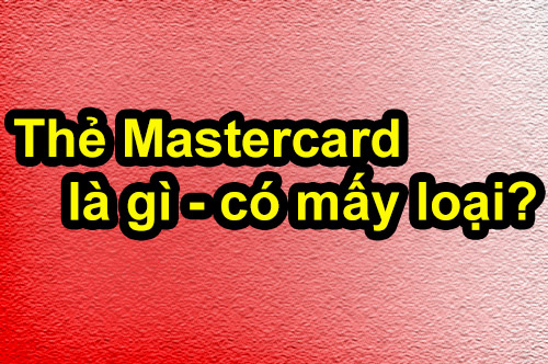 Thẻ Mastercard là gì, có mấy loại và gồm những loại nào?